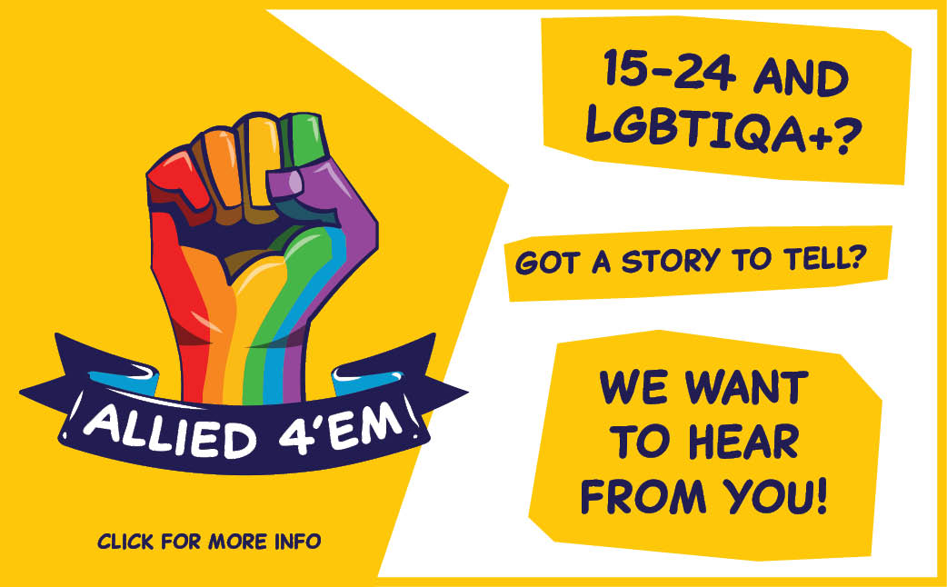 Allied 4'em. 15-24 and LGBTIQA+? Got a story to tell? We want to hear from you! Click for more details.