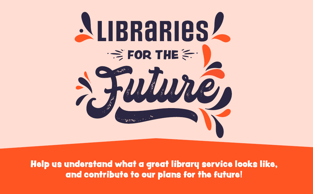 Libraries for the future - help us understand what a great library service looks like and contribute to our plans for the future~